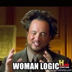 History guy -  Woman logic