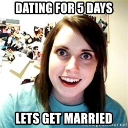 Creepy Girlfriend Meme - dating for 5 days lets get married