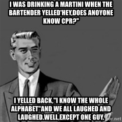 """Correction Guy - i was drinking a martini when the bartender yelled'hey,does anoyone know cpr?"""" i yelled back,""""I know the whole alphabet""""and we all laughed and laughed.Well,except one guy."""