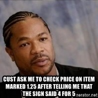 Xzibit WTF -  Cust ask me to check price on item marked 1.25 after telling me that the sign said 4 for 5
