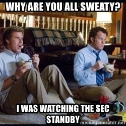 step brothers - Why are you all sweaty? I was watching the SEC Standby