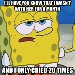 Only Cried for 20 minutes Spongebob - i'll have you know that i wasn't with her for a month and i only cried 20 times
