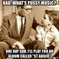 "father son  - Dad, what's pussy music? One day son, I'll play you an album called ""St Anger"""
