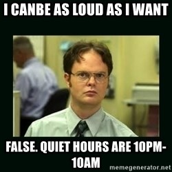 Schrute facts - I canbe as loud as I want  False. Quiet Hours are 10PM-10AM