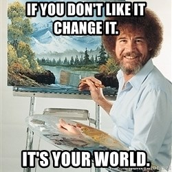 SAD BOB ROSS - If you don't like it change it. It's your world.