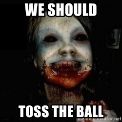 scary meme - we should toss the ball