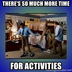 There's so much more room - THERE'S SO MUCH MORE TIME FOR ACTIVITIES