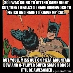 Batman Slap Robin Blasphemy - So I was going to attend Game Night but then i realized i have homework to finish and have to shave my cat... But youll miss out on pizza, mountain dew and 8- player Super Smash Bros! It'll be awesome!!