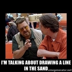 walter sobchak -  I'M TALKING ABOUT DRAWING A LINE IN THE SAND