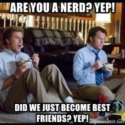 step brothers - Are you a nerd? YEP! Did we just become best friends? YEP!