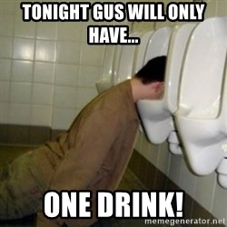drunk meme - TONIGHT GUS WILL ONLY HAVE... ONE DRINK!
