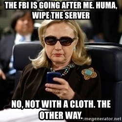 Hillary Text - the fbi is going after me. huma,  wipe the server no, not with a cloth. the other way.