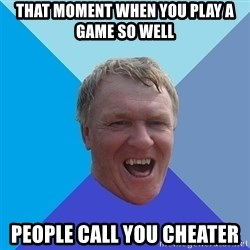 YAAZZ - That moment when you play a game so well People call you cheater