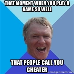 YAAZZ - That moment when you play a game so well That people call you cheater