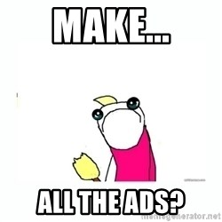 sad do all the things - Make... All the ads?