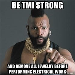 Mr T Fool - BE tmi strong and remove all jewelry before performing electrical work
