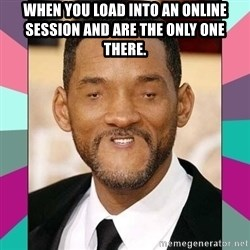 woll smoth - When you load into an online session and are the only one there.