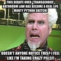 """Mugatu Crazy Pills - This debate over """"transgender"""" bathroom law has become a real life Monty Python sketch! Doesn't anyone notice this? I feel like I'm taking crazy pills!!"""