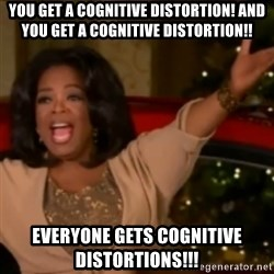 The Giving Oprah - YOU get a cognitive distortion! And YOU get a cognitive distortion!! EVERYONE GETS COGNITIVE DISTORTIONS!!!