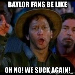 Ohh No We Suck Again - Baylor Fans Be like OH NO! We Suck Again!