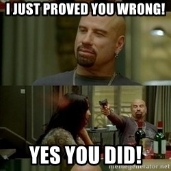 Skin Head John - I just proved you wrong! Yes you did!