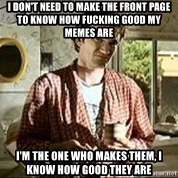 Jimmy (Pulp Fiction) - I don't need to make the front page to know how fucking good my memes are I'm the one who makes them, I know how good they are