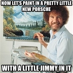 SAD BOB ROSS - now let's paint in a pretty little new porsche with a little jimmy in it