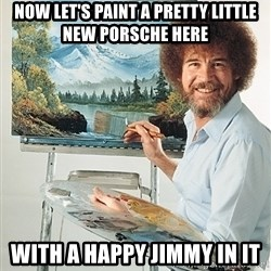SAD BOB ROSS - now let's paint a pretty little new porsche here with a happy jimmy in it