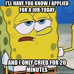 Only Cried for 20 minutes Spongebob - I'll have you know I applied for a job today and i only cried for 20 minutes