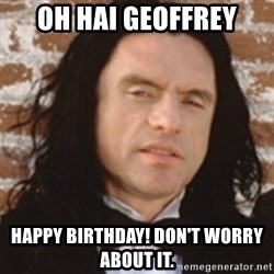 Disgusted Tommy Wiseau - OH HAI GEOFFREY HAPPY BIRTHDAY! DON'T WORRY ABOUT IT.