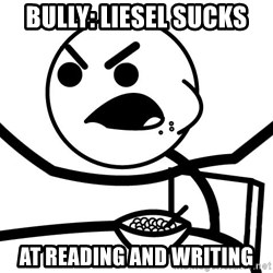 Cereal Guy Angry - Bully: Liesel sucks  at reading and writing