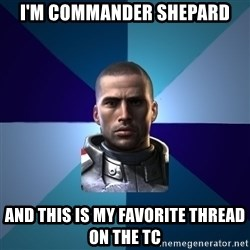 Blatant Commander Shepard - I'm commander shepard and this is my favorite thread on the TC