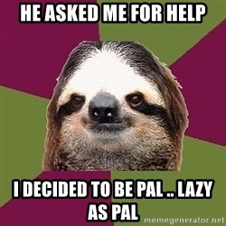 Just-Lazy-Sloth - He asked me for help I decided to be Pal .. Lazy as Pal