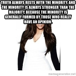 KIM KARDASHIAN - Truth always rests with the minority, and the minority is always stronger than the majority, because the minority is generally formed by those who really have an opinion.