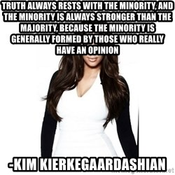 KIM KARDASHIAN - Truth always rests with the minority, and the minority is always stronger than the majority, because the minority is generally formed by those who really have an opinion -Kim Kierkegaardashian