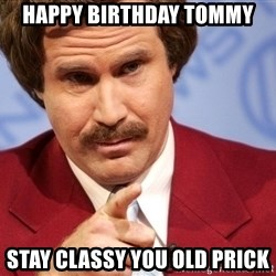 Ron Burgundy Stay Classy - Happy Birthday Tommy stay classy you old prick