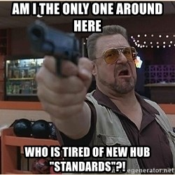 """WalterGun - Am I the only one around here Who is tired of new hub """"standards""""?!"""