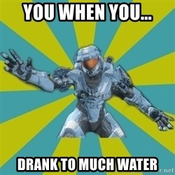 HALO 4 LOCO - you when you... drank to much water