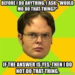 "Courage Dwight - Before I do anything, I ask, ""would Mo do that thing?"" If the answer is yes, then I do not do that thing."