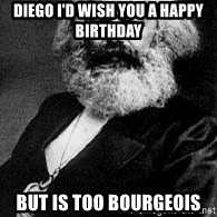 Marx - Diego i'd wish you a happy birthday  but is too bourgeois