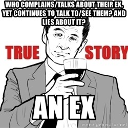 true story - WHO COMPLAINS/TALKS ABOUT THEIR EX, YET CONTINUES TO TALK TO/SEE THEM? AND LIES ABOUT IT? AN EX