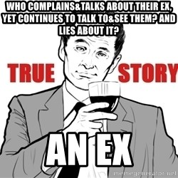 true story - WHO COMPLAINS&TALKS ABOUT THEIR EX, YET CONTINUES TO TALK TO&SEE THEM? AND LIES ABOUT IT? AN EX