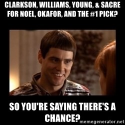 Lloyd-So you're saying there's a chance! - Clarkson, Williams, Young, & Sacre for Noel, Okafor, and the #1 pick? So you're saying there's a chance?