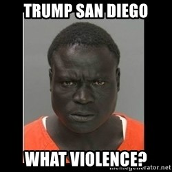 scary black man - Trump San Diego what violence?