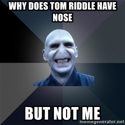 crazy villain - why does tom riddle have nose but not me