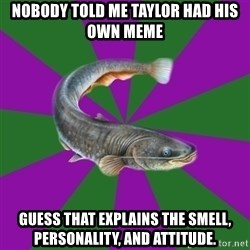 Judgemental Catfish - Nobody told me Taylor had his own meme Guess that explains the smell, personality, and attitude.