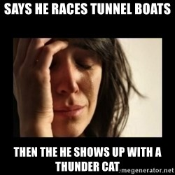 todays problem crying woman - Says he races tunnel boats then the he shows up with a thunder cat