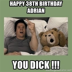 Ted Movie - HAPPY 38th BIRTHDAY ADRIAN YOU DICK !!!