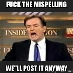 """Angry Bill O'Reilly - FUCK THE MISPELLING WE""""LL POST IT ANYWAY"""