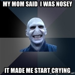 crazy villain - My Mom said  I was nosey it made me start crying